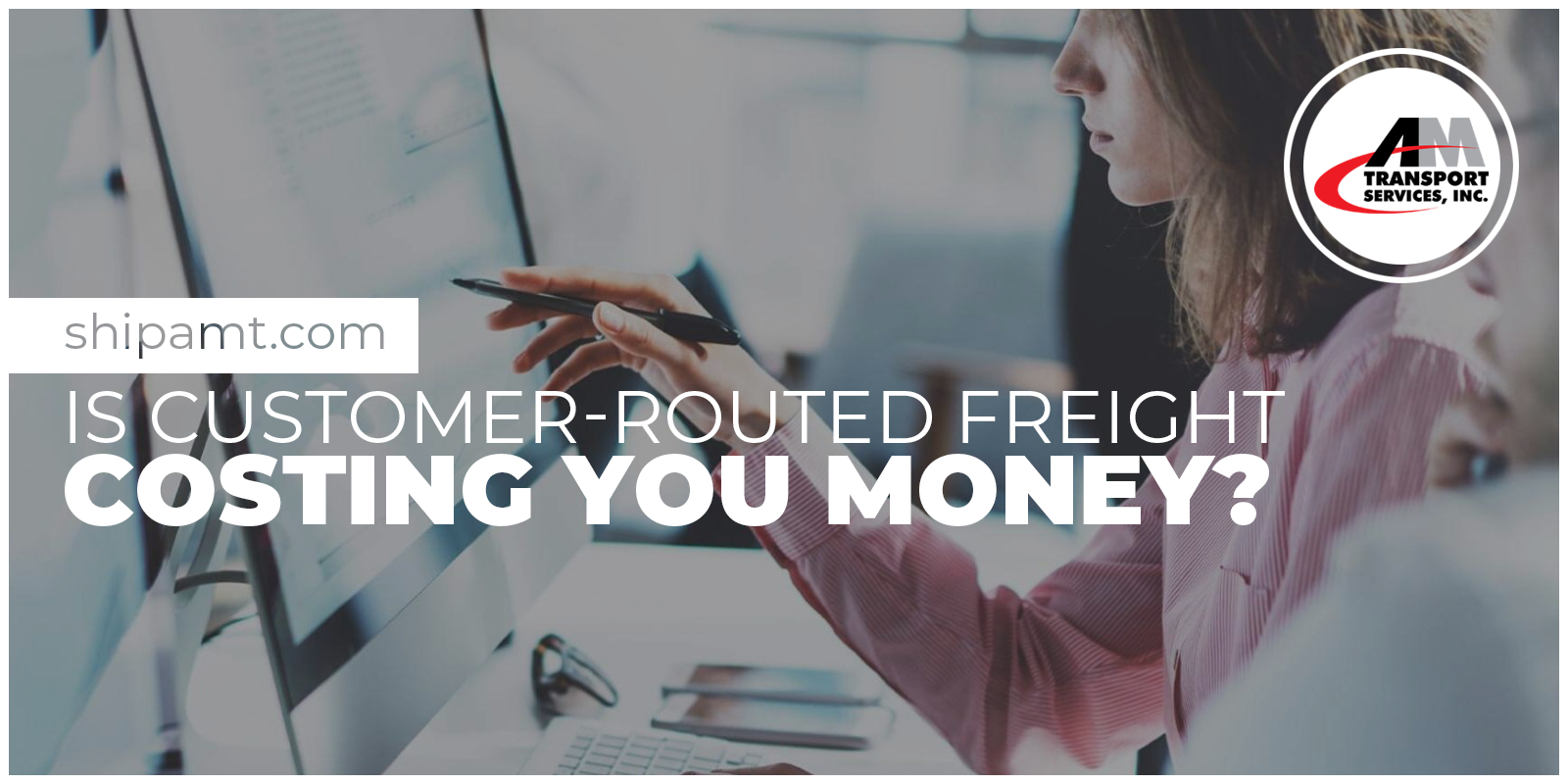 Picture of computer and person with caption: Is Your Customer Routed freight costing you money?