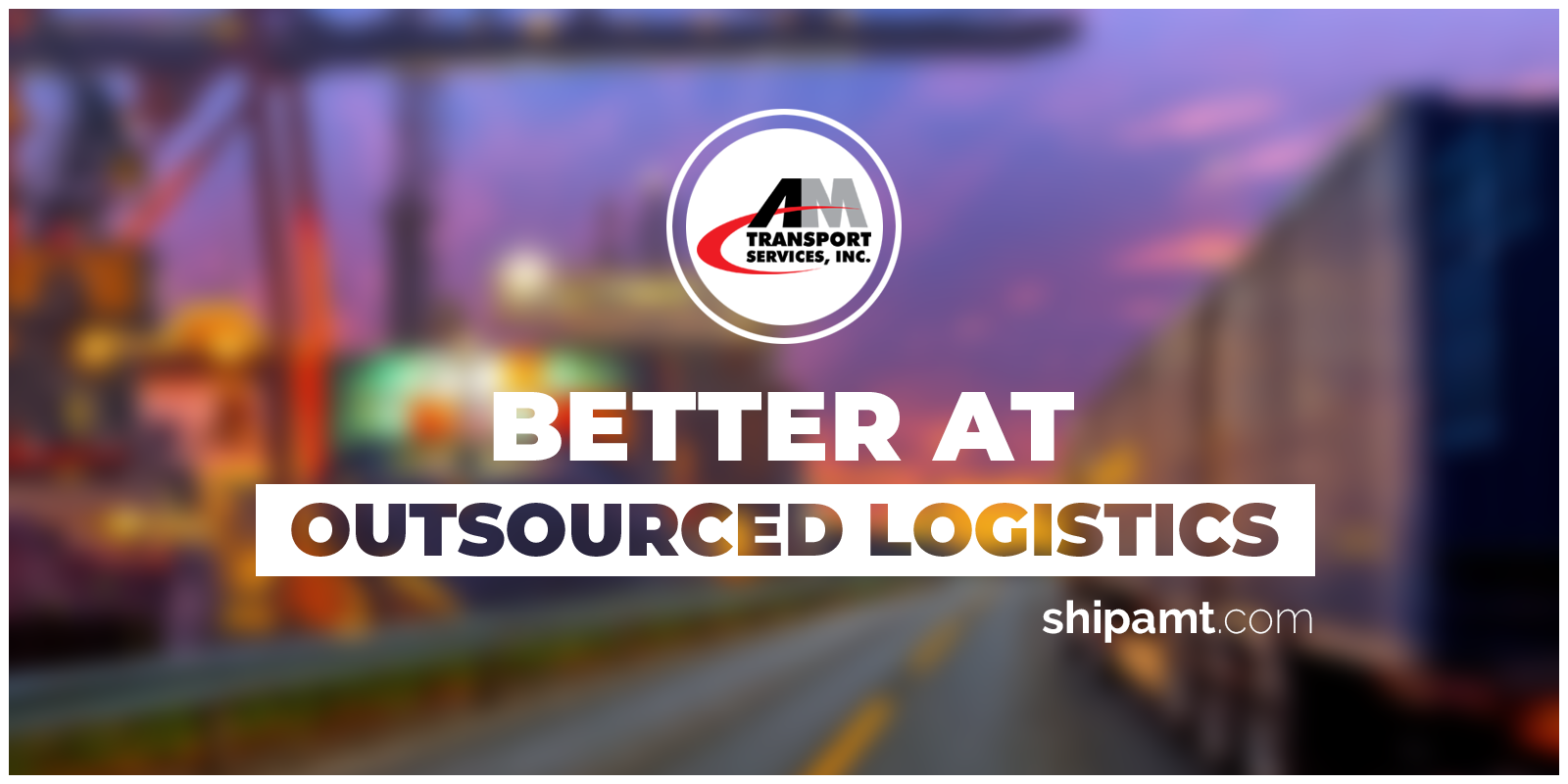 Hazy picture of truck on highway with Better At Outsourced Logistics