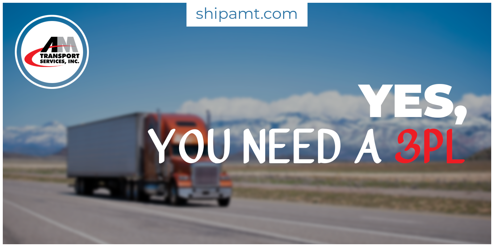 Picture of a truck with text: Yes, You Need a 3PL